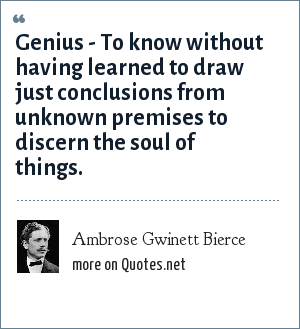 Ambrose Gwinett Bierce: Genius - To know without having learned to draw just conclusions from unknown premises to discern the soul of things.