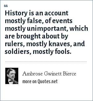 Ambrose Gwinett Bierce: History is an account mostly false, of events mostly unimportant, which are brought about by rulers, mostly knaves, and soldiers, mostly fools.