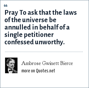 Ambrose Gwinett Bierce: Pray To ask that the laws of the universe be annulled in behalf of a single petitioner confessed unworthy.