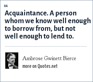 Ambrose Gwinett Bierce: Acquaintance. A person whom we know well enough to borrow from, but not well enough to lend to.