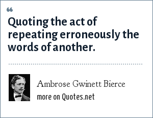 Ambrose Gwinett Bierce: Quoting the act of repeating erroneously the words of another.