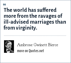 Ambrose Gwinett Bierce: The world has suffered more from the ravages of ill-advised marriages than from virginity.