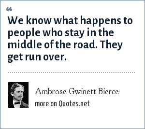 Ambrose Gwinett Bierce: We know what happens to people who stay in the middle of the road. They get run over.