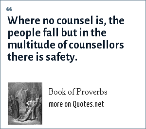 Book of Proverbs: Where no counsel is, the people fall but in the multitude of counsellors there is safety.