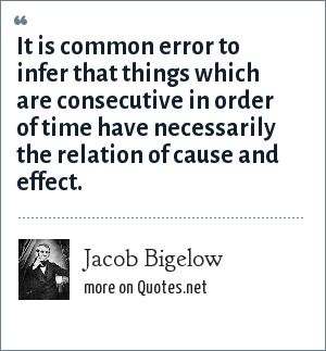 Jacob Bigelow: It is common error to infer that things which are consecutive in order of time have necessarily the relation of cause and effect.