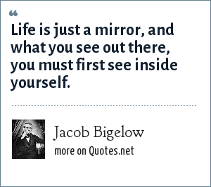 Jacob Bigelow: Life is just a mirror, and what you see out there, you must first see inside yourself.