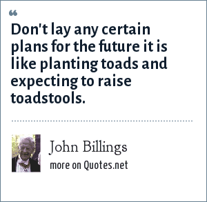 John Billings: Don't lay any certain plans for the future it is like planting toads and expecting to raise toadstools.