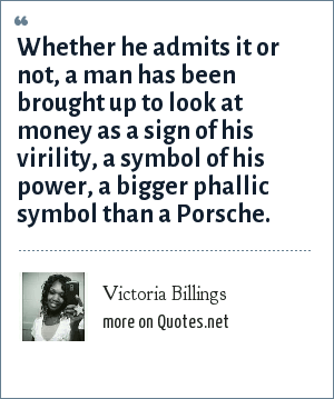 Victoria Billings: Whether he admits it or not, a man has been brought up to look at money as a sign of his virility, a symbol of his power, a bigger phallic symbol than a Porsche.