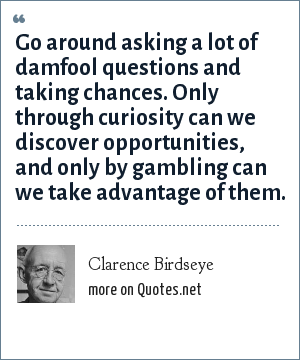 Clarence Birdseye: Go around asking a lot of damfool questions and taking chances. Only through curiosity can we discover opportunities, and only by gambling can we take advantage of them.