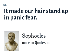 Sophocles: It made our hair stand up in panic fear.