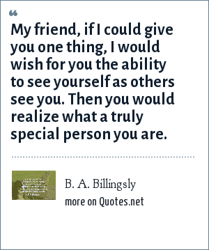 B. A. Billingsly: My friend, if I could give you one thing, I would wish for you the ability to see yourself as others see you. Then you would realize what a truly special person you are.