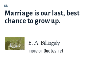 B. A. Billingsly: Marriage is our last, best chance to grow up.
