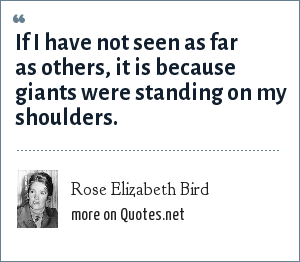 Rose Elizabeth Bird: If I have not seen as far as others, it is because giants were standing on my shoulders.