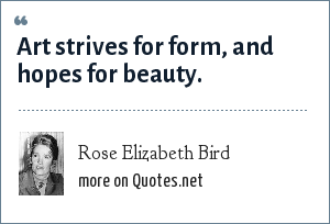 Rose Elizabeth Bird: Art strives for form, and hopes for beauty.