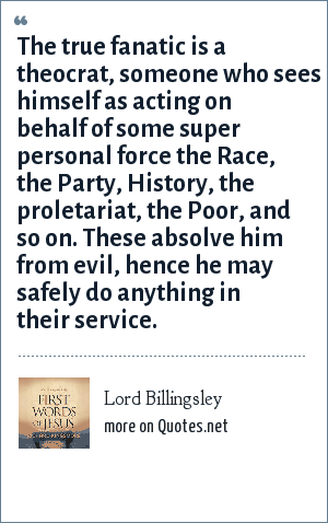 Lord Billingsley: The true fanatic is a theocrat, someone who sees himself as acting on behalf of some super personal force the Race, the Party, History, the proletariat, the Poor, and so on. These absolve him from evil, hence he may safely do anything in their service.