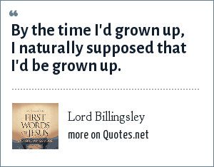 Lord Billingsley: By the time I'd grown up, I naturally supposed that I'd be grown up.