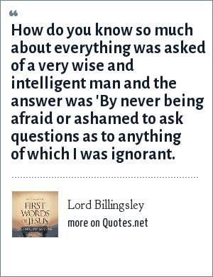 Lord Billingsley: How do you know so much about everything was asked of a very wise and intelligent man and the answer was 'By never being afraid or ashamed to ask questions as to anything of which I was ignorant.