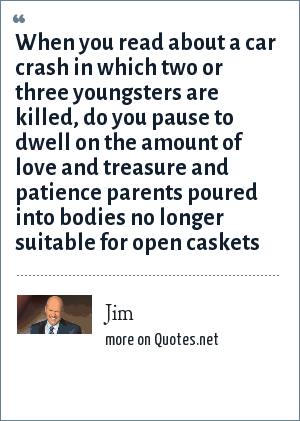 Jim: When you read about a car crash in which two or three youngsters are killed, do you pause to dwell on the amount of love and treasure and patience parents poured into bodies no longer suitable for open caskets