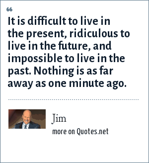 Jim: It is difficult to live in the present, ridiculous to live in the future, and impossible to live in the past. Nothing is as far away as one minute ago.
