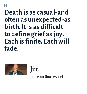 Jim: Death is as casual-and often as unexpected-as birth. It is as difficult to define grief as joy. Each is finite. Each will fade.