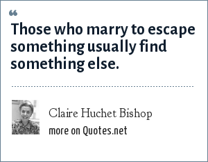 Claire Huchet Bishop: Those who marry to escape something usually find something else.