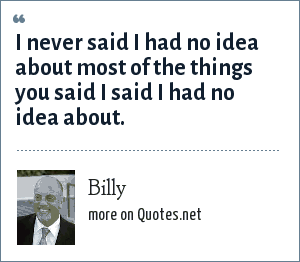 Billy: I never said I had no idea about most of the things you said I said I had no idea about.