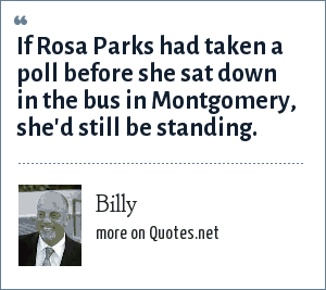 Billy: If Rosa Parks had taken a poll before she sat down in the bus in Montgomery, she'd still be standing.