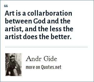 Andr Gide: Art is a collarboration between God and the artist, and the less the artist does the better.