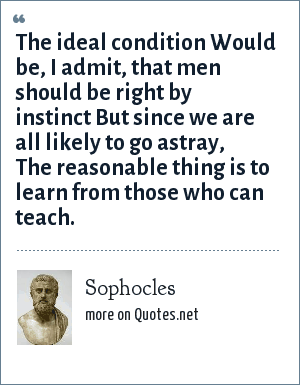 Sophocles: The ideal condition Would be, I admit, that men should be right by instinct But since we are all likely to go astray, The reasonable thing is to learn from those who can teach.
