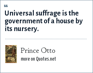 Prince Otto: Universal suffrage is the government of a house by its nursery.