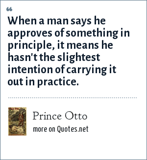 Prince Otto: When a man says he approves of something in principle, it means he hasn't the slightest intention of carrying it out in practice.