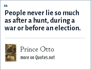 Prince Otto: People never lie so much as after a hunt, during a war or before an election.