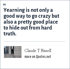 Claude T Bissell: Yearning is not only a good way to go crazy but also a pretty good place to hide out from hard truth.
