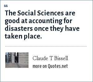 Claude T Bissell: The Social Sciences are good at accounting for disasters once they have taken place.