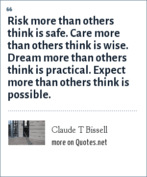 Claude T Bissell: Risk more than others think is safe. Care more than others think is wise. Dream more than others think is practical. Expect more than others think is possible.
