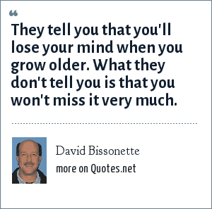 David Bissonette: They tell you that you'll lose your mind when you grow older. What they don't tell you is that you won't miss it very much.