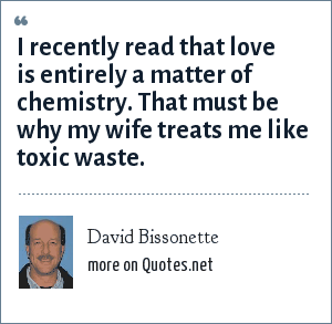 David Bissonette: I recently read that love is entirely a matter of chemistry. That must be why my wife treats me like toxic waste.