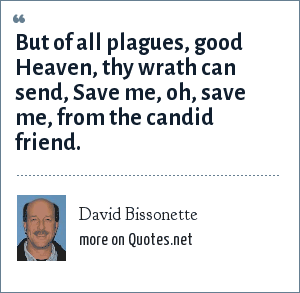 David Bissonette: But of all plagues, good Heaven, thy wrath can send, Save me, oh, save me, from the candid friend.