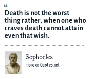 Sophocles: Death is not the worst thing rather, when one who craves death cannot attain even that wish.