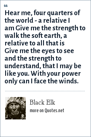 Black Elk: Hear me, four quarters of the world - a relative I am Give me the strength to walk the soft earth, a relative to all that is Give me the eyes to see and the strength to understand, that I may be like you. With your power only can I face the winds.