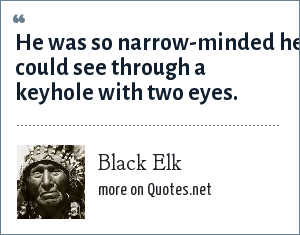 Black Elk: He was so narrow-minded he could see through a keyhole with two eyes.