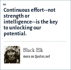 Black Elk: Continuous effort--not strength or intelligence--is the key to unlocking our potential.