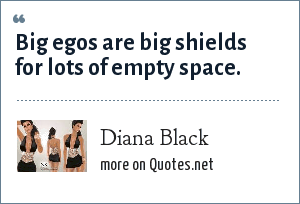Diana Black: Big egos are big shields for lots of empty space.