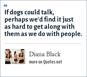 Diana Black: If dogs could talk, perhaps we'd find it just as hard to get along with them as we do with people.