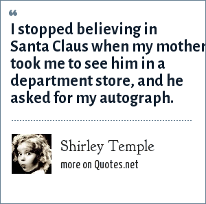 Shirley Temple: I stopped believing in Santa Claus when my mother took me to see him in a department store, and he asked for my autograph.