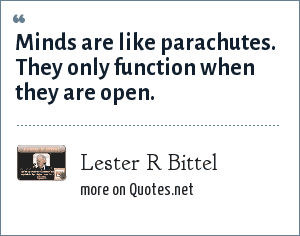 Lester R Bittel: Minds are like parachutes. They only function when they are open.