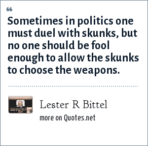 Lester R Bittel: Sometimes in politics one must duel with skunks, but no one should be fool enough to allow the skunks to choose the weapons.