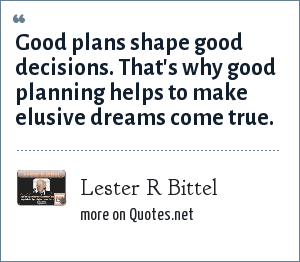 Lester R Bittel: Good plans shape good decisions. That's why good planning helps to make elusive dreams come true.