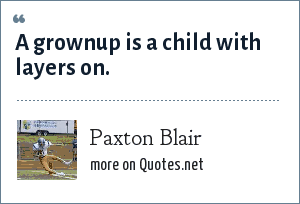 Paxton Blair: A grownup is a child with layers on.