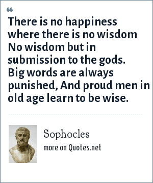 Sophocles: There is no happiness where there is no wisdom No wisdom but in submission to the gods. Big words are always punished, And proud men in old age learn to be wise.